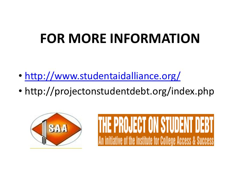 FOR MORE INFORMATION http://www.studentaidalliance.org/ http://projectonstudentdebt.org/index.php