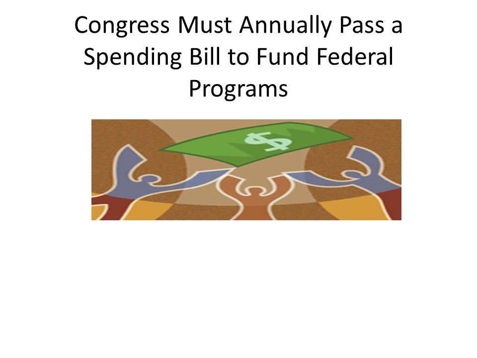 Congress Must Annually Pass a Spending Bill to Fund Federal Programs
