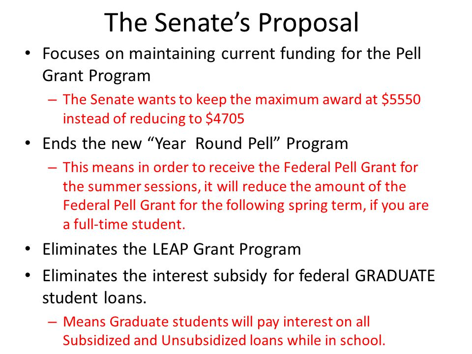 The Senate's Proposal Focuses on maintaining current funding for the Pell Grant Program – The Senate wants to keep the maximum award at $5550 instead of reducing to $4705 Ends the new Year Round Pell Program – This means in order to receive the Federal Pell Grant for the summer sessions, it will reduce the amount of the Federal Pell Grant for the following spring term, if you are a full-time student.
