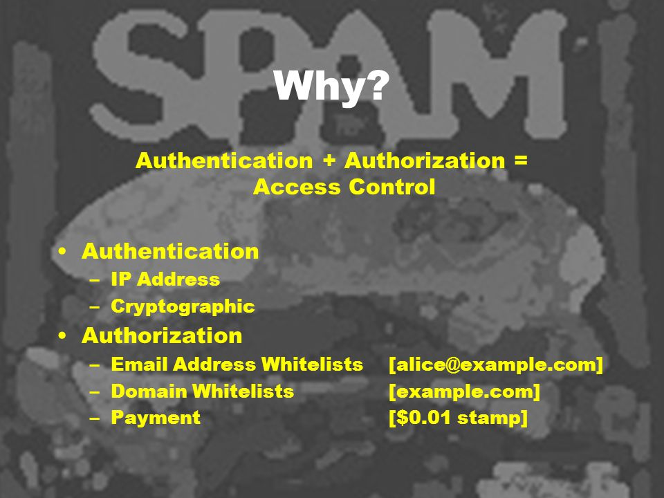 Why? Authentication + Authorization = Access Control Authentication –IP Address –Cryptographic Authorization –Email Address Whitelists [alice@example.