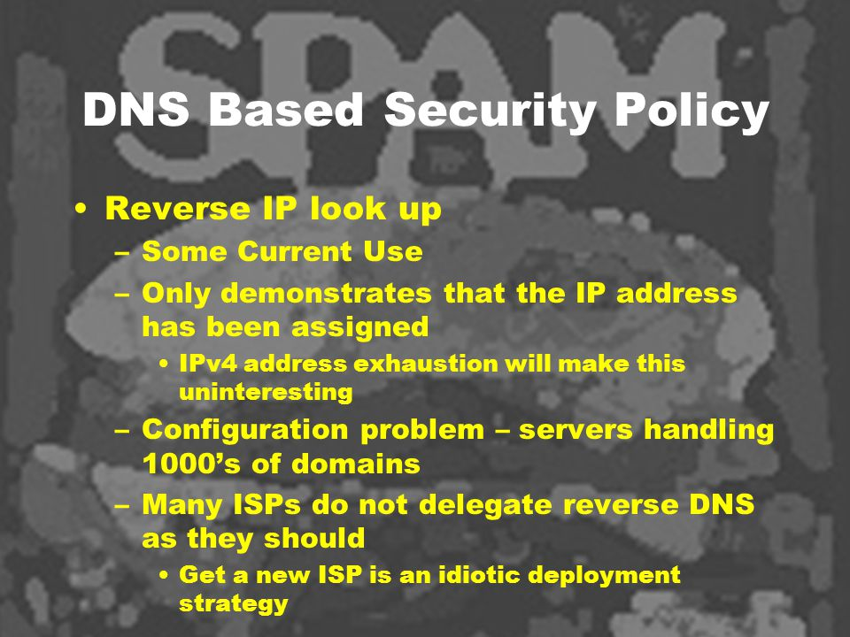 DNS Based Security Policy Reverse IP look up –Some Current Use –Only demonstrates that the IP address has been assigned IPv4 address exhaustion will make this uninteresting –Configuration problem – servers handling 1000's of domains –Many ISPs do not delegate reverse DNS as they should Get a new ISP is an idiotic deployment strategy