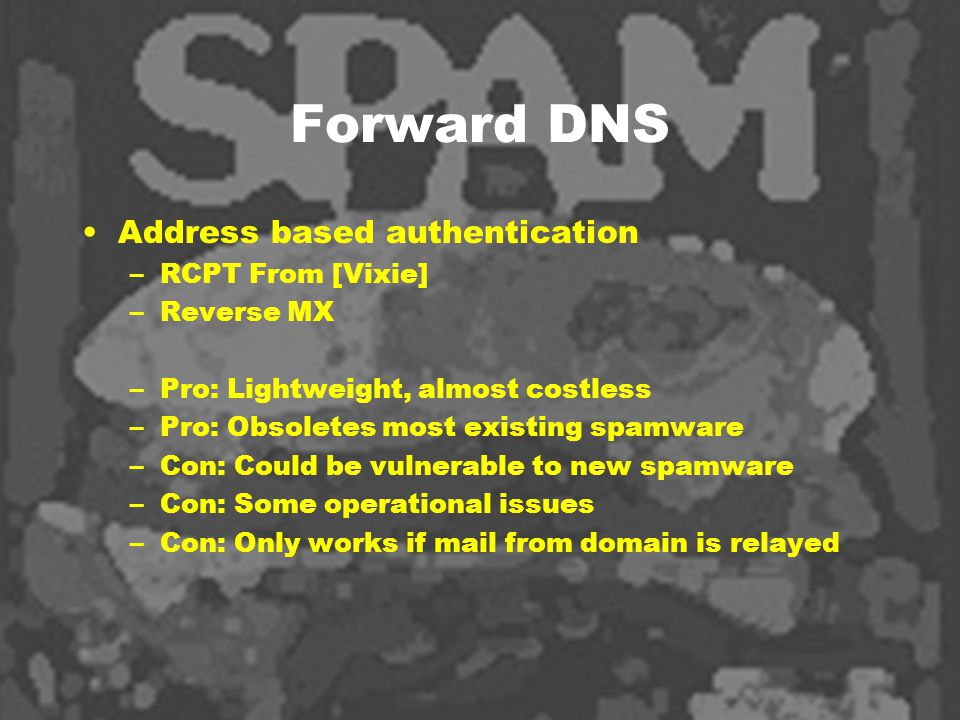 Forward DNS Address based authentication –RCPT From [Vixie] –Reverse MX –Pro: Lightweight, almost costless –Pro: Obsoletes most existing spamware –Con: Could be vulnerable to new spamware –Con: Some operational issues –Con: Only works if mail from domain is relayed