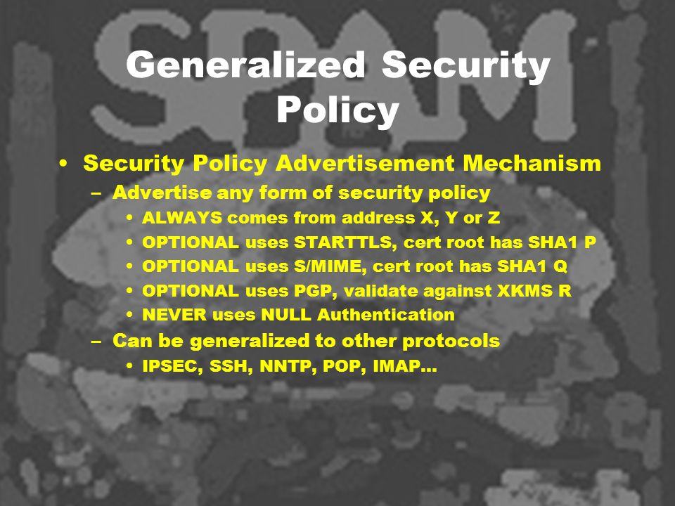 Generalized Security Policy Security Policy Advertisement Mechanism –Advertise any form of security policy ALWAYS comes from address X, Y or Z OPTIONAL uses STARTTLS, cert root has SHA1 P OPTIONAL uses S/MIME, cert root has SHA1 Q OPTIONAL uses PGP, validate against XKMS R NEVER uses NULL Authentication –Can be generalized to other protocols IPSEC, SSH, NNTP, POP, IMAP…