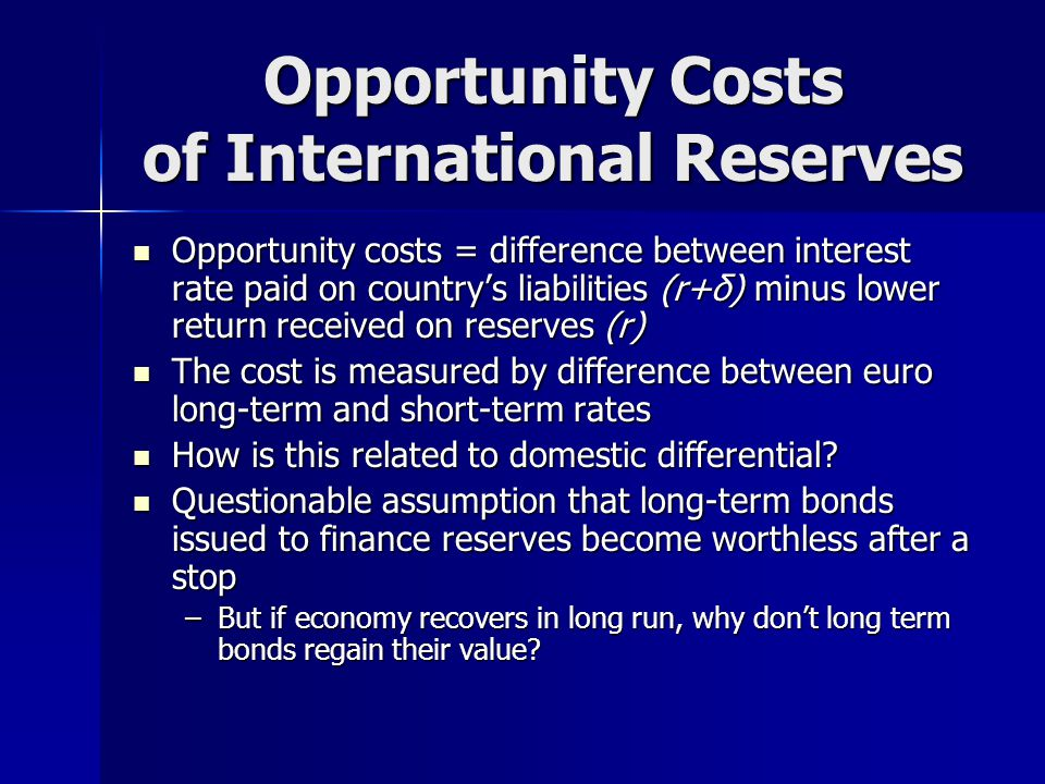 Opportunity Costs of International Reserves Opportunity costs = difference between interest rate paid on country's liabilities (r+δ) minus lower return received on reserves (r) Opportunity costs = difference between interest rate paid on country's liabilities (r+δ) minus lower return received on reserves (r) The cost is measured by difference between euro long-term and short-term rates The cost is measured by difference between euro long-term and short-term rates How is this related to domestic differential.