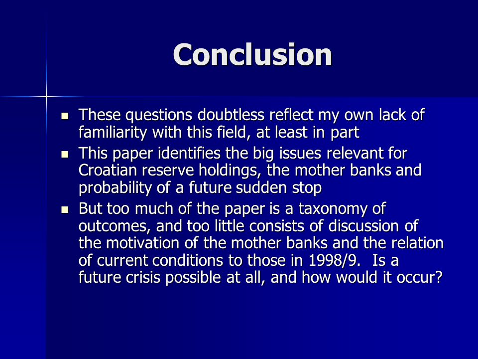 Conclusion These questions doubtless reflect my own lack of familiarity with this field, at least in part These questions doubtless reflect my own lack of familiarity with this field, at least in part This paper identifies the big issues relevant for Croatian reserve holdings, the mother banks and probability of a future sudden stop This paper identifies the big issues relevant for Croatian reserve holdings, the mother banks and probability of a future sudden stop But too much of the paper is a taxonomy of outcomes, and too little consists of discussion of the motivation of the mother banks and the relation of current conditions to those in 1998/9.