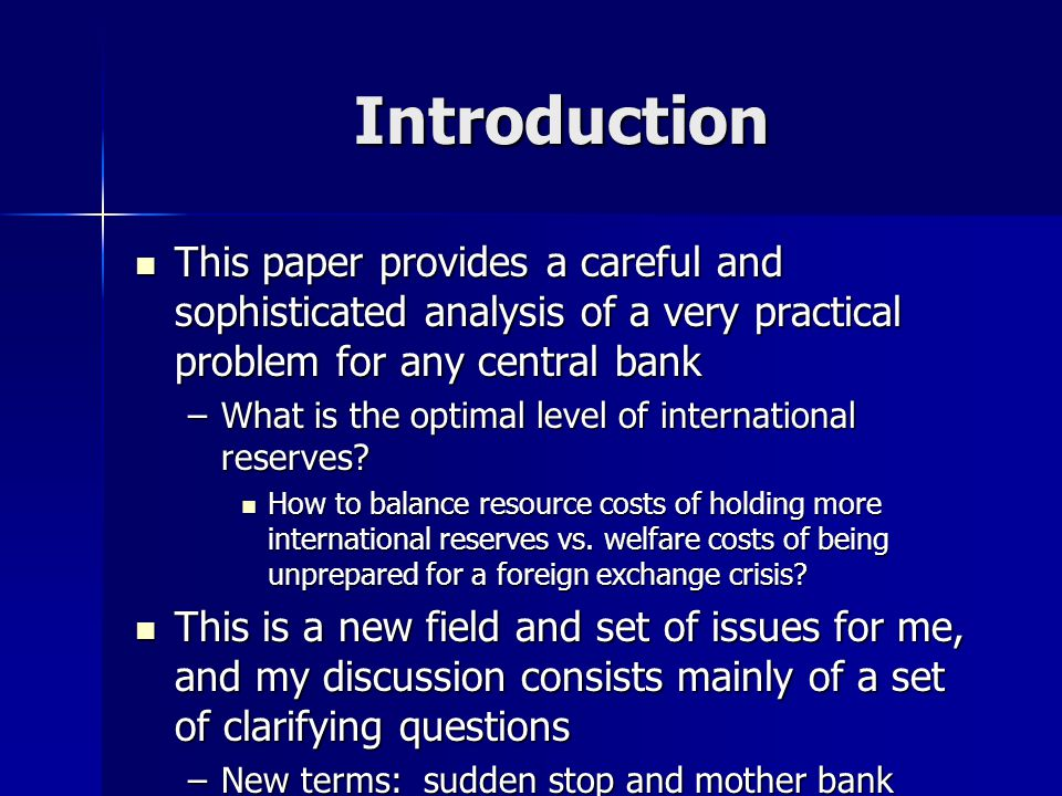 Introduction This paper provides a careful and sophisticated analysis of a very practical problem for any central bank This paper provides a careful and sophisticated analysis of a very practical problem for any central bank –What is the optimal level of international reserves.