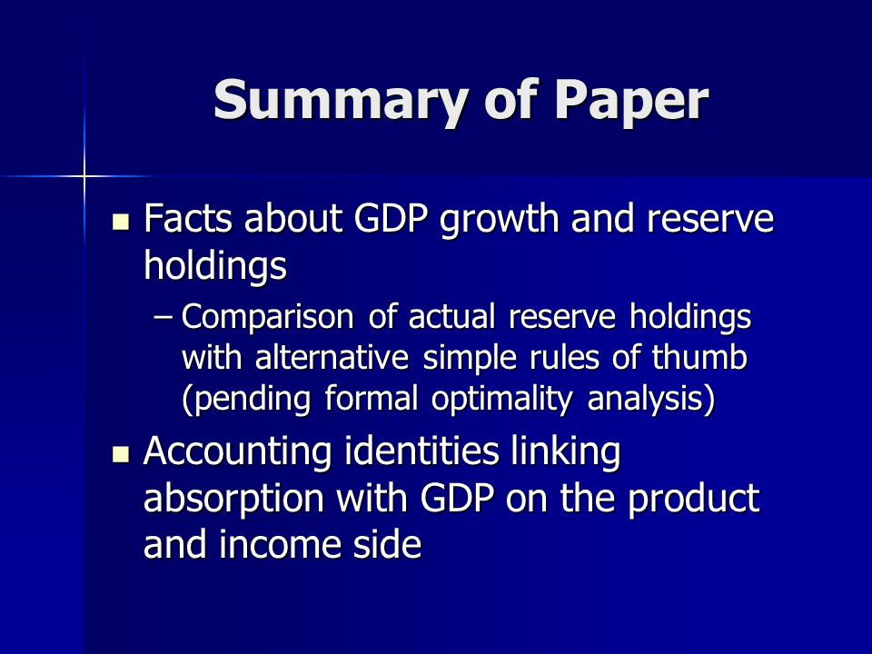 Summary of Paper Facts about GDP growth and reserve holdings Facts about GDP growth and reserve holdings –Comparison of actual reserve holdings with alternative simple rules of thumb (pending formal optimality analysis) Accounting identities linking absorption with GDP on the product and income side Accounting identities linking absorption with GDP on the product and income side