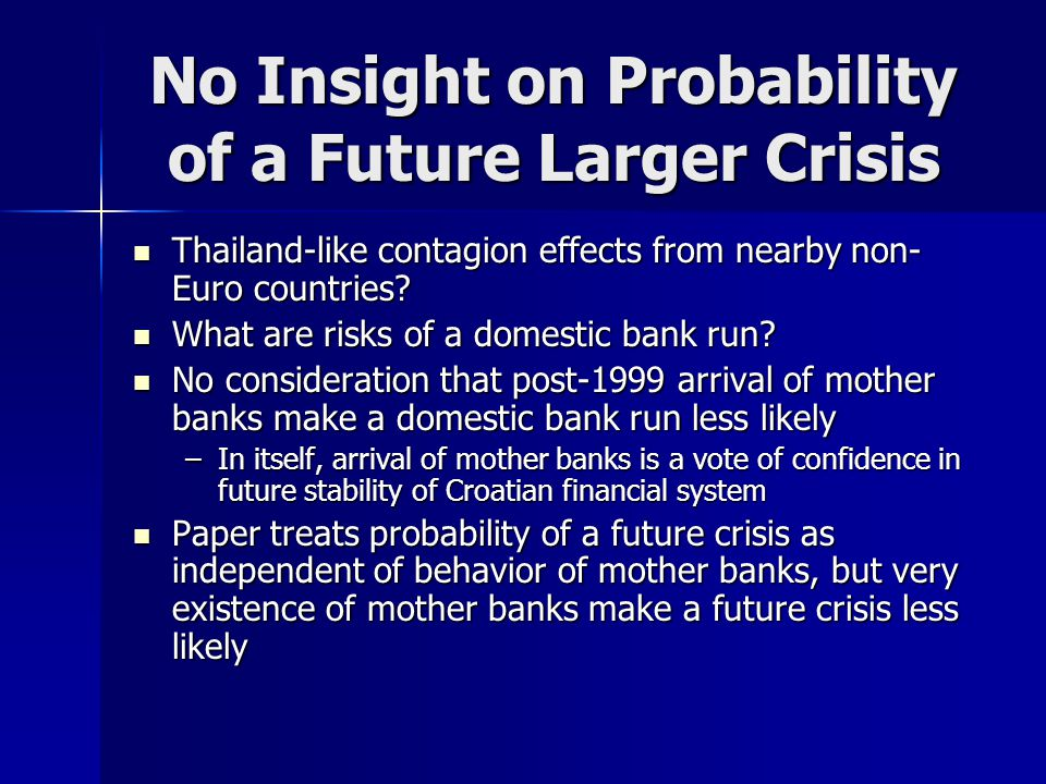 No Insight on Probability of a Future Larger Crisis Thailand-like contagion effects from nearby non- Euro countries.