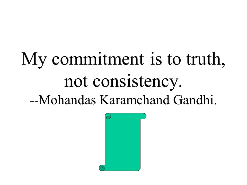 My commitment is to truth, not consistency. --Mohandas Karamchand Gandhi.