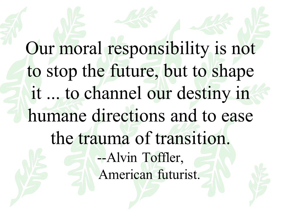 Our moral responsibility is not to stop the future, but to shape it...