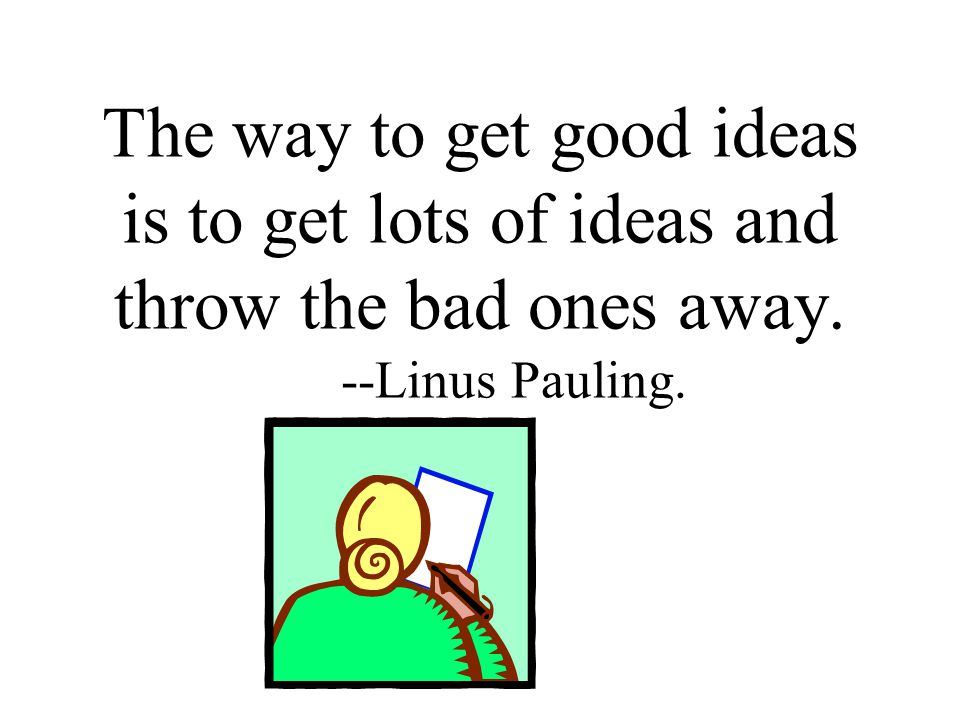 The way to get good ideas is to get lots of ideas and throw the bad ones away. --Linus Pauling.