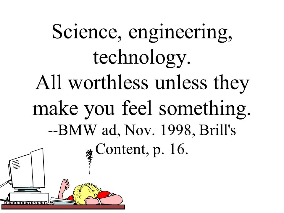 Science, engineering, technology. All worthless unless they make you feel something.