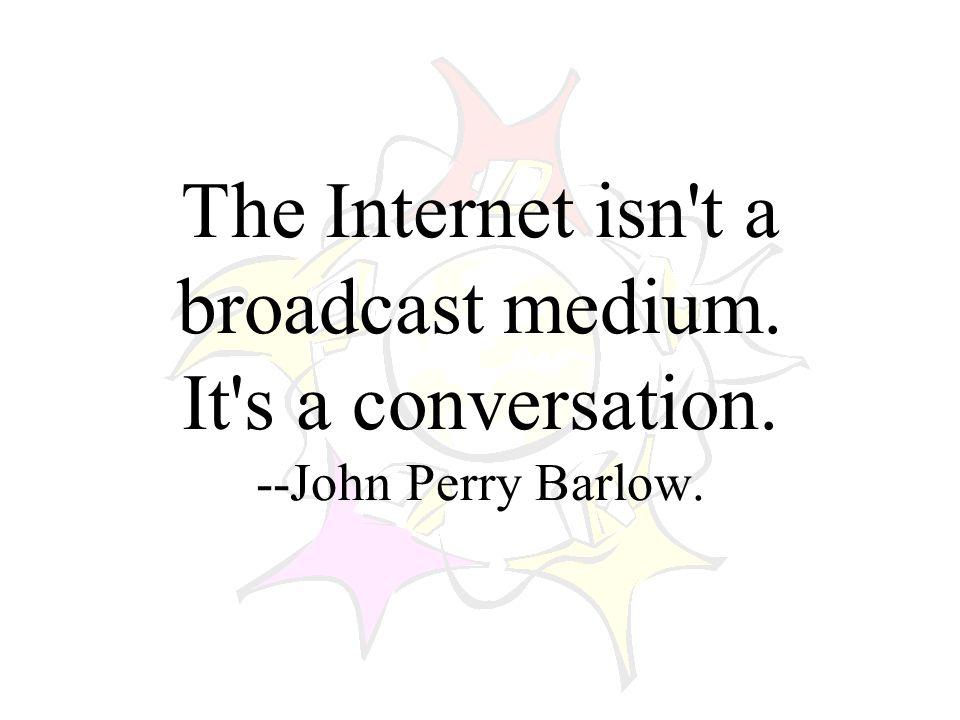 The Internet isn t a broadcast medium. It s a conversation. --John Perry Barlow.