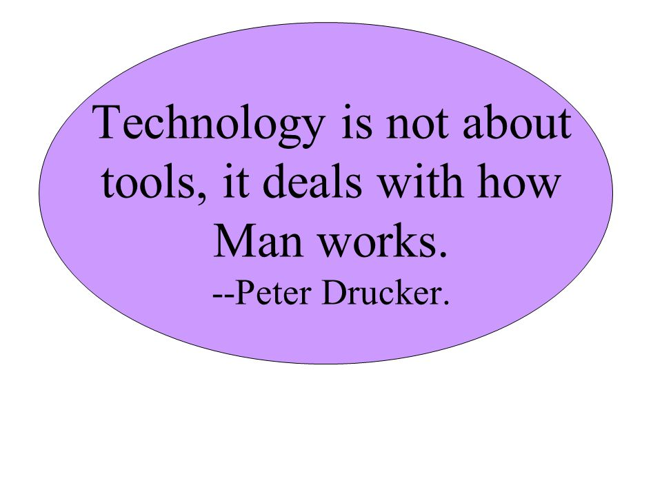Technology is not about tools, it deals with how Man works. --Peter Drucker.