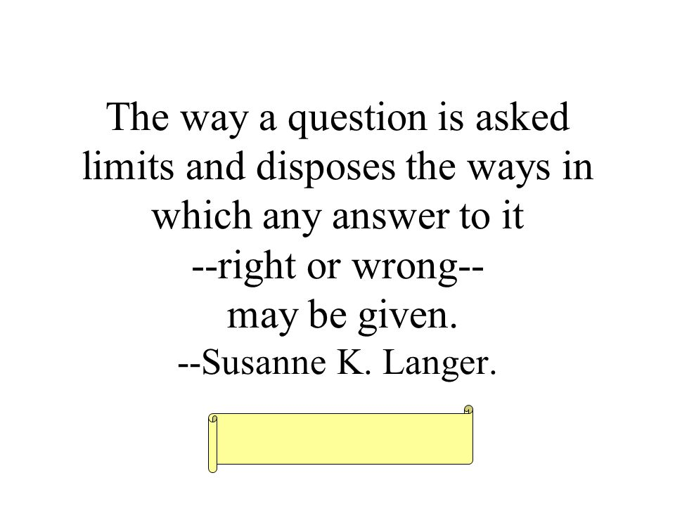 The way a question is asked limits and disposes the ways in which any answer to it --right or wrong-- may be given.