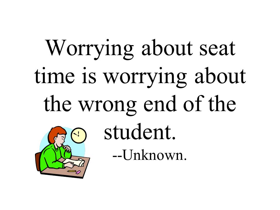 Worrying about seat time is worrying about the wrong end of the student. --Unknown.