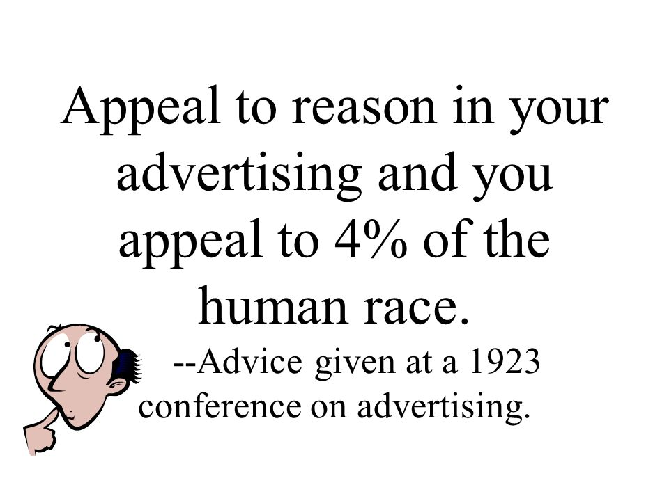 Appeal to reason in your advertising and you appeal to 4% of the human race.