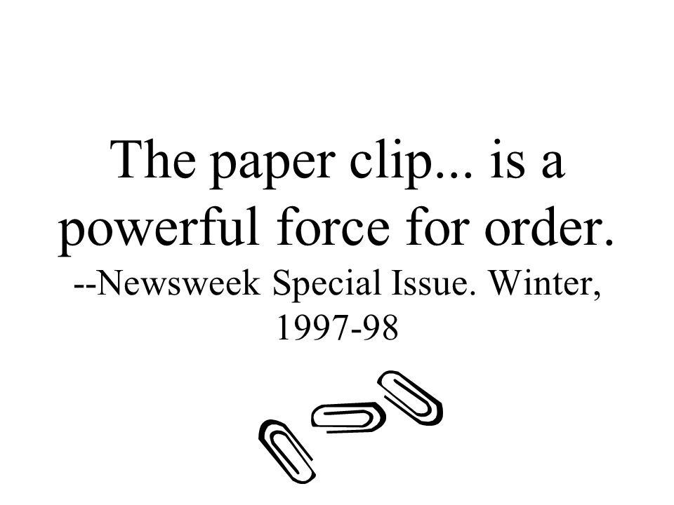 The paper clip... is a powerful force for order. --Newsweek Special Issue. Winter, 1997-98