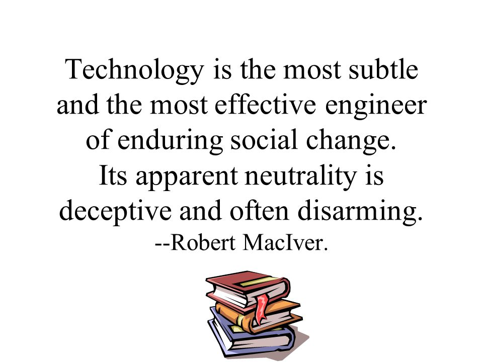 Technology is the most subtle and the most effective engineer of enduring social change.