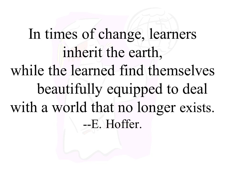 In times of change, learners inherit the earth, while the learned find themselves beautifully equipped to deal with a world that no longer exists.