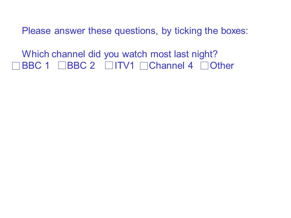 Please answer these questions, by ticking the boxes: Which channel did you watch most last night? BBC 1 BBC 2 ITV1 Channel 4 Other