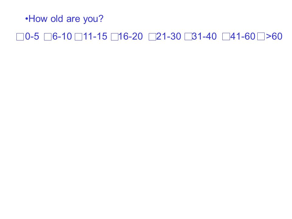 How old are you? 0-5 6-10 11-15 16-20 21-30 31-40 41-60 >60