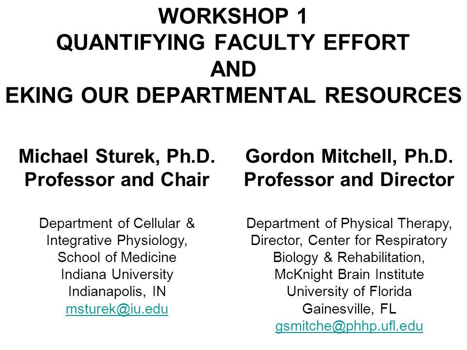 WORKSHOP 1 QUANTIFYING FACULTY EFFORT AND EKING OUR DEPARTMENTAL RESOURCES Michael Sturek, Ph.D. Professor and Chair Department of Cellular & Integrat