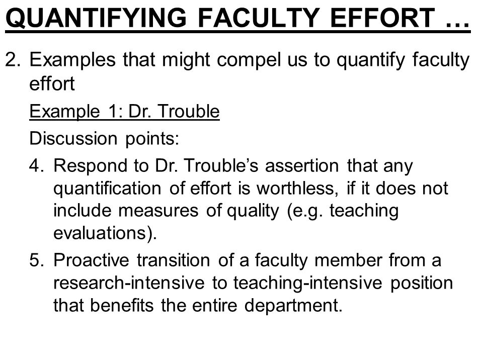 QUANTIFYING FACULTY EFFORT … 2.Examples that might compel us to quantify faculty effort Example 1: Dr. Trouble Discussion points: 4.Respond to Dr. Tro