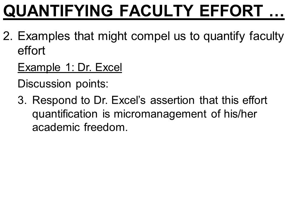 QUANTIFYING FACULTY EFFORT … 2.Examples that might compel us to quantify faculty effort Example 1: Dr. Excel Discussion points: 3.Respond to Dr. Excel