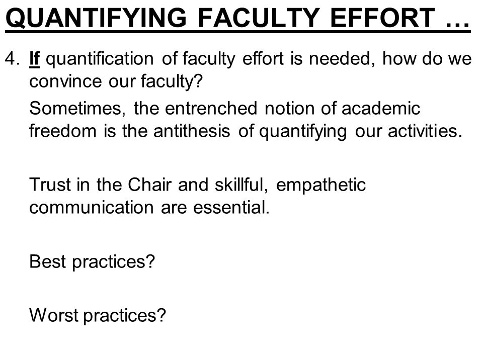 QUANTIFYING FACULTY EFFORT … 4.If quantification of faculty effort is needed, how do we convince our faculty? Sometimes, the entrenched notion of acad