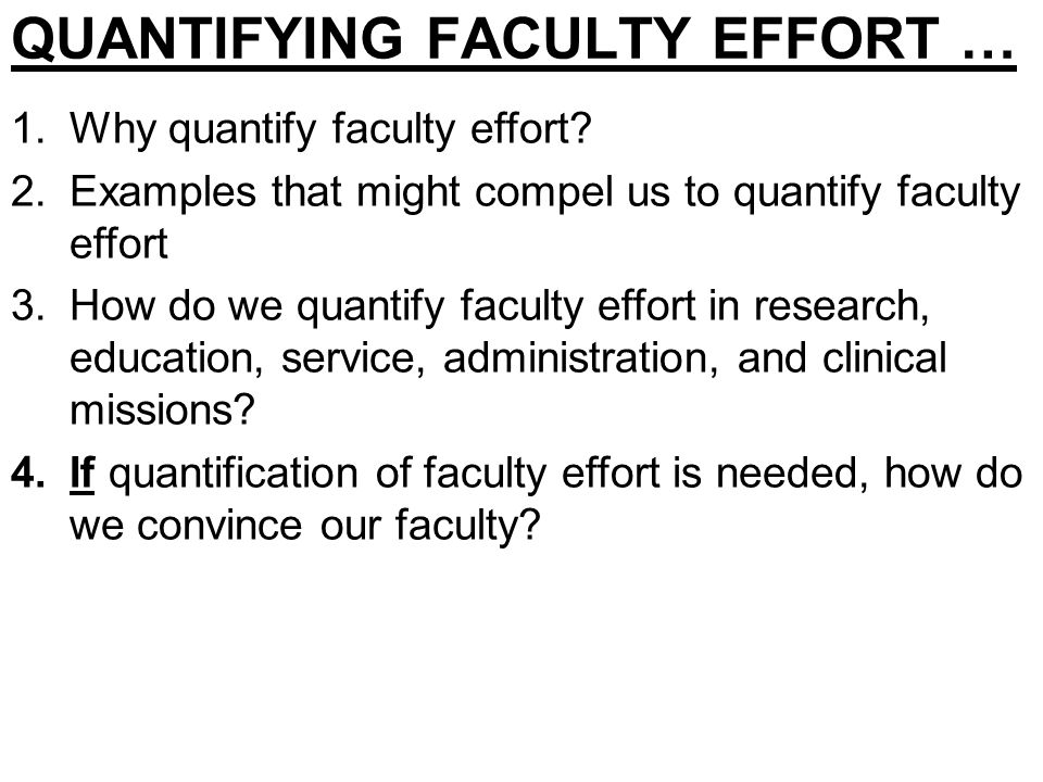 QUANTIFYING FACULTY EFFORT … 1.Why quantify faculty effort? 2.Examples that might compel us to quantify faculty effort 3.How do we quantify faculty ef