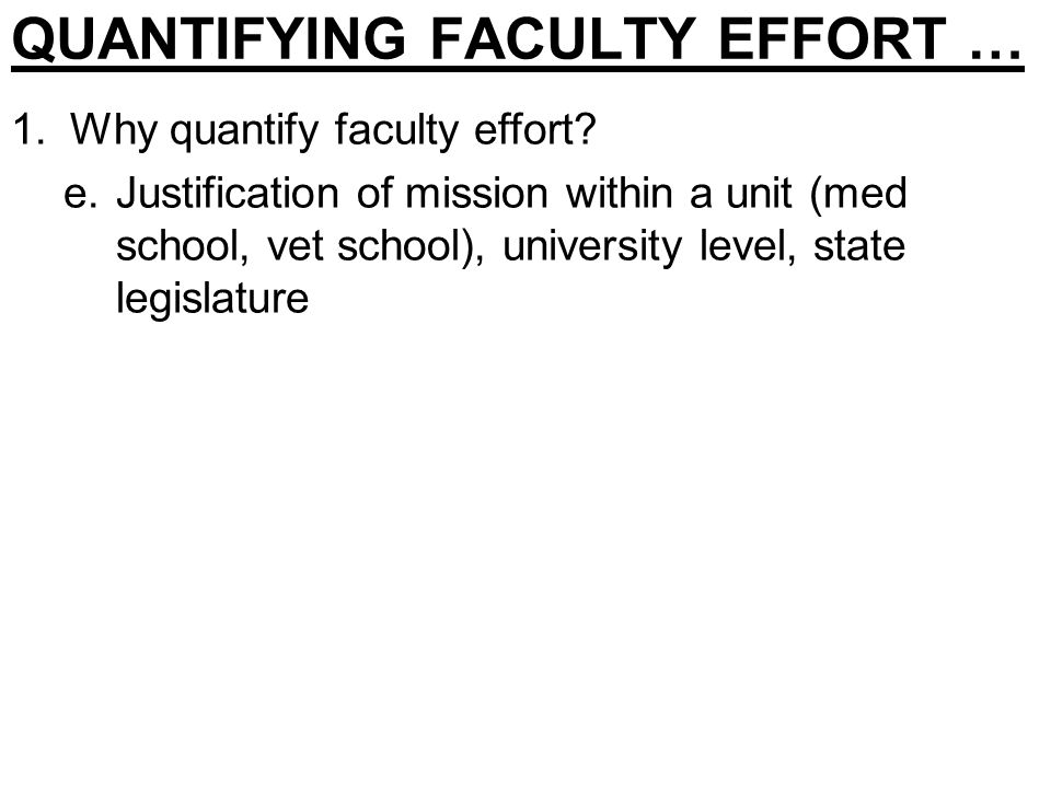 QUANTIFYING FACULTY EFFORT … 1.Why quantify faculty effort? e.Justification of mission within a unit (med school, vet school), university level, state