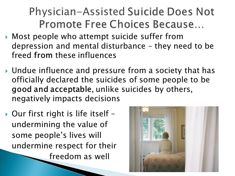  Most people who attempt suicide suffer from depression and mental disturbance – they need to be freed from these influences  Undue influence and pressure from a society that has officially declared the suicides of some people to be good and acceptable, unlike suicides by others, negatively impacts decisions  Our first right is life itself – undermining the value of some people's lives will undermine respect for their freedom as well