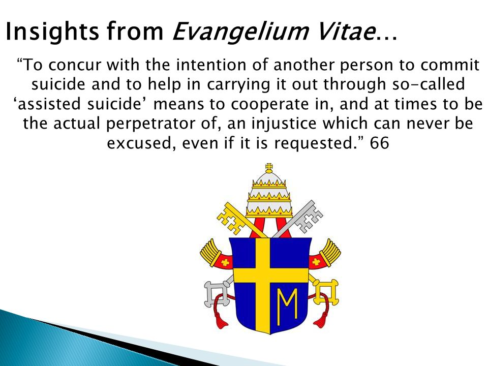 Insights from Evangelium Vitae… To concur with the intention of another person to commit suicide and to help in carrying it out through so-called 'assisted suicide' means to cooperate in, and at times to be the actual perpetrator of, an injustice which can never be excused, even if it is requested. 66