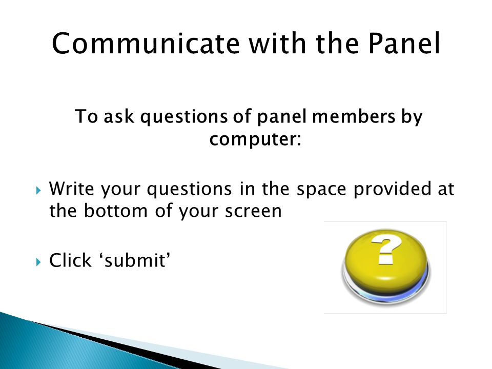 To ask questions of panel members by computer:  Write your questions in the space provided at the bottom of your screen  Click 'submit'