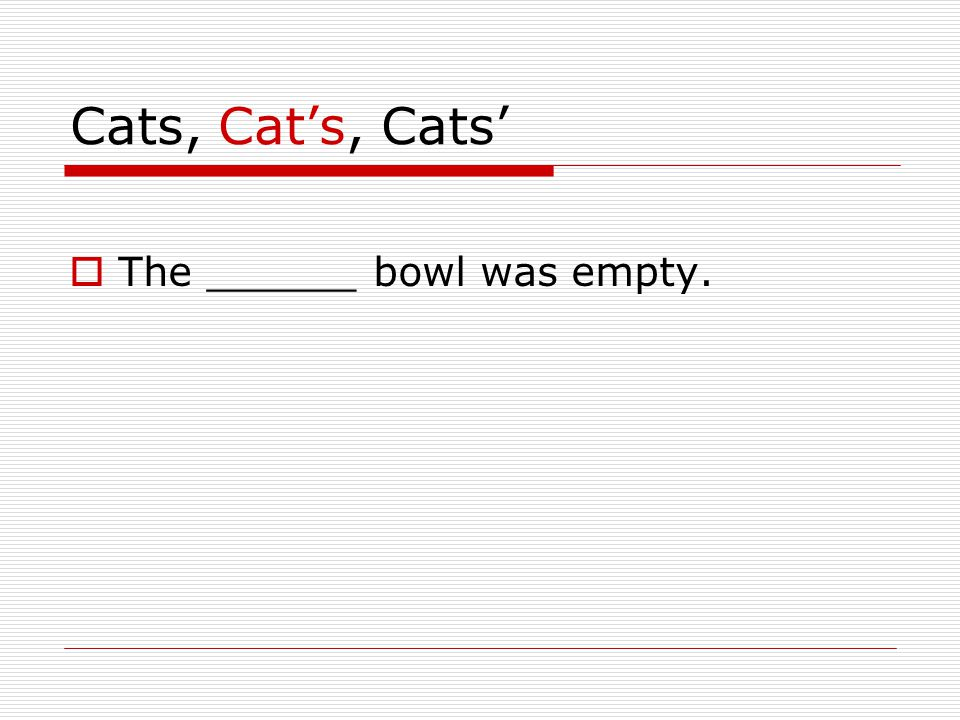 Cats, Cat's, Cats'  The ______ bowl was empty.