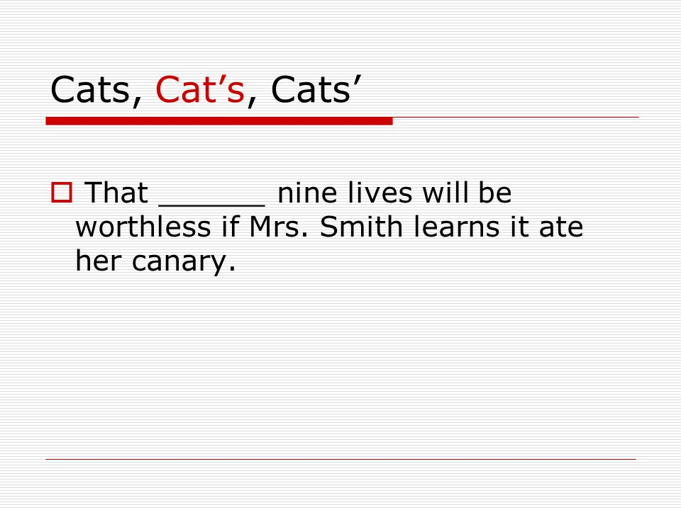 Cats, Cat's, Cats'  That ______ nine lives will be worthless if Mrs. Smith learns it ate her canary.