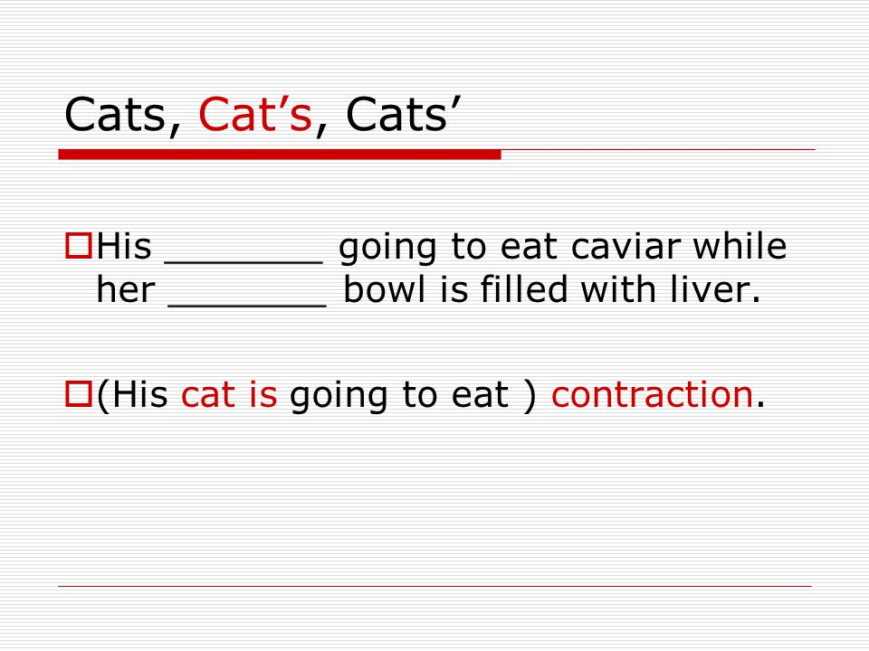 Cats, Cat's, Cats'  His _______ going to eat caviar while her _______ bowl is filled with liver.  (His cat is going to eat ) contraction.