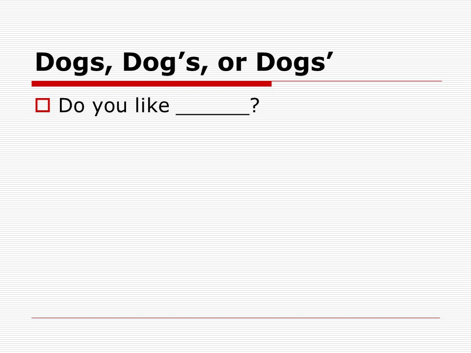 Dogs, Dog's, or Dogs'  Do you like ______
