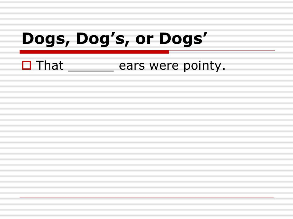 Dogs, Dog's, or Dogs'  That ______ ears were pointy.