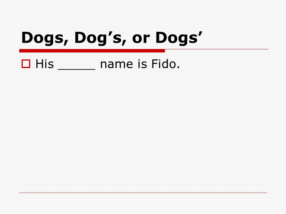 Dogs, Dog's, or Dogs'  His _____ name is Fido.