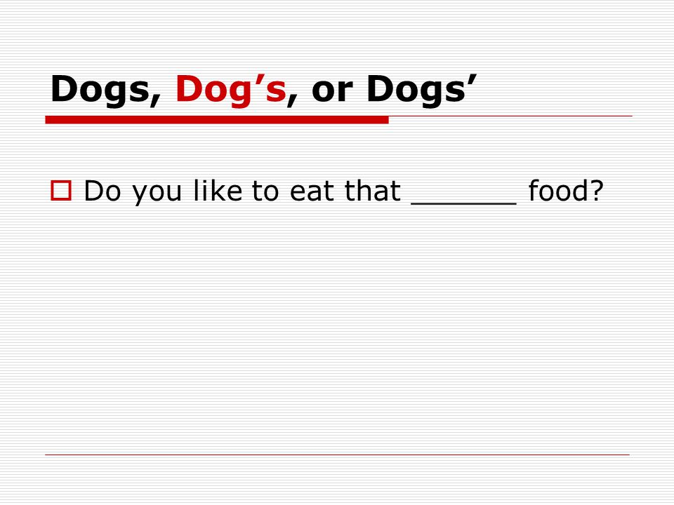 Dogs, Dog's, or Dogs'  Do you like to eat that ______ food