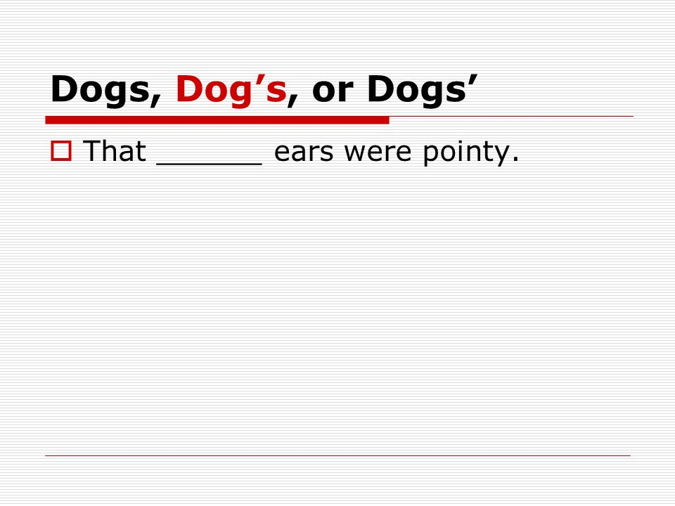 Dogs, Dog's, or Dogs'  That ______ ears were pointy.