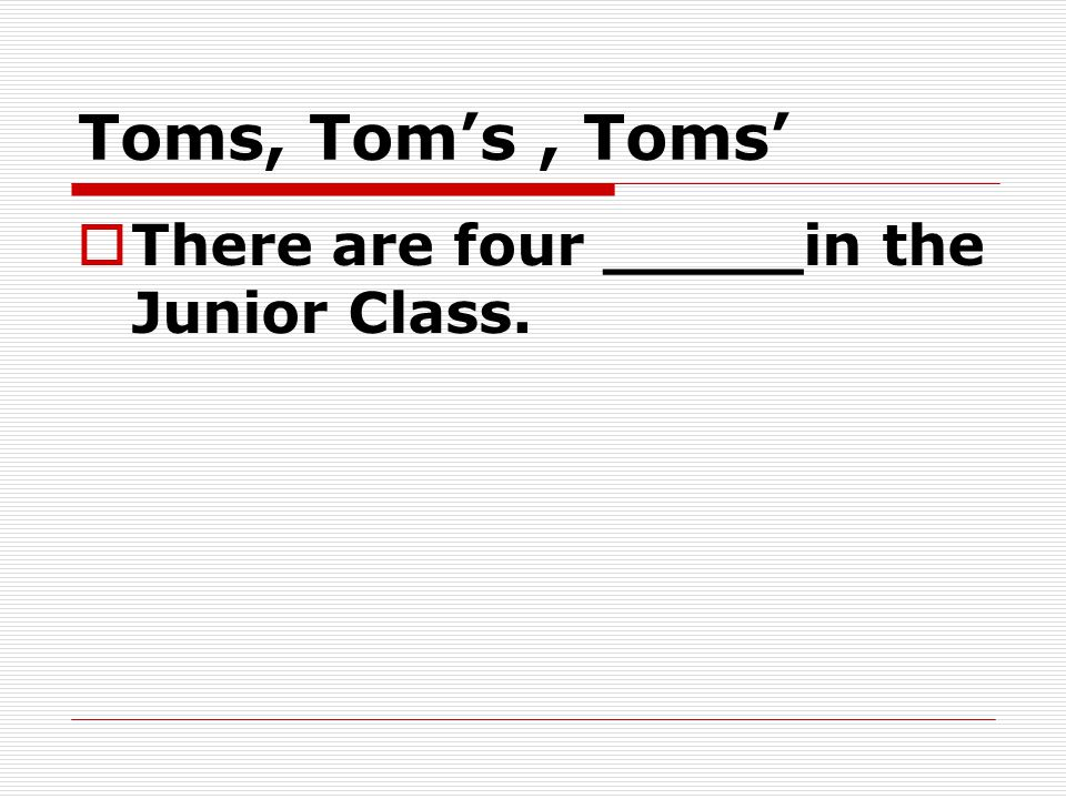 Toms, Tom's, Toms'  There are four _____in the Junior Class.