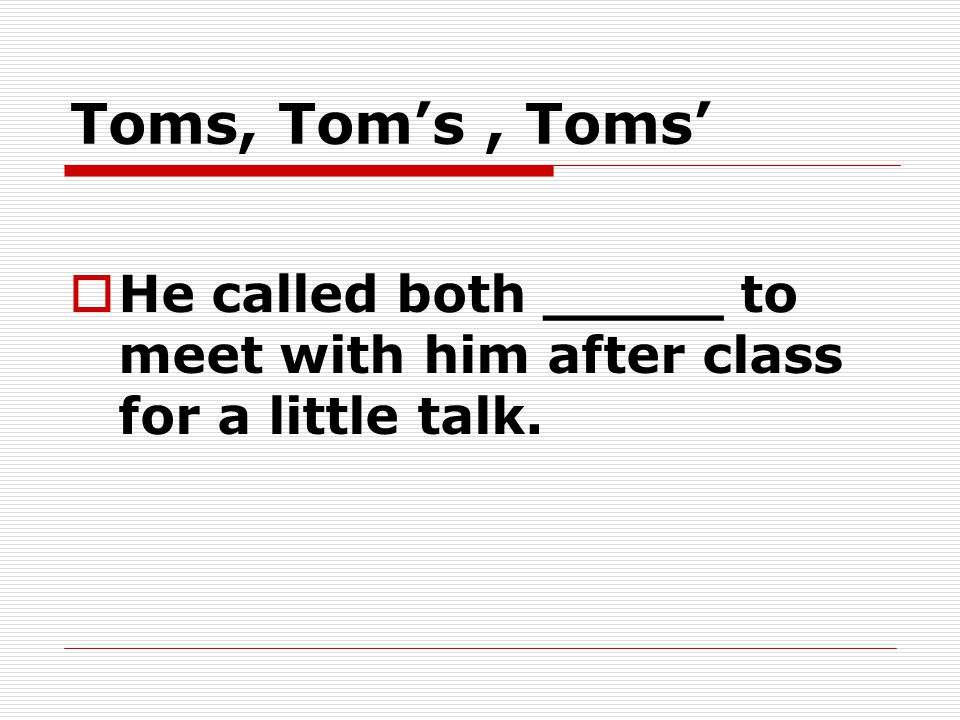 Toms, Tom's, Toms'  He called both _____ to meet with him after class for a little talk.