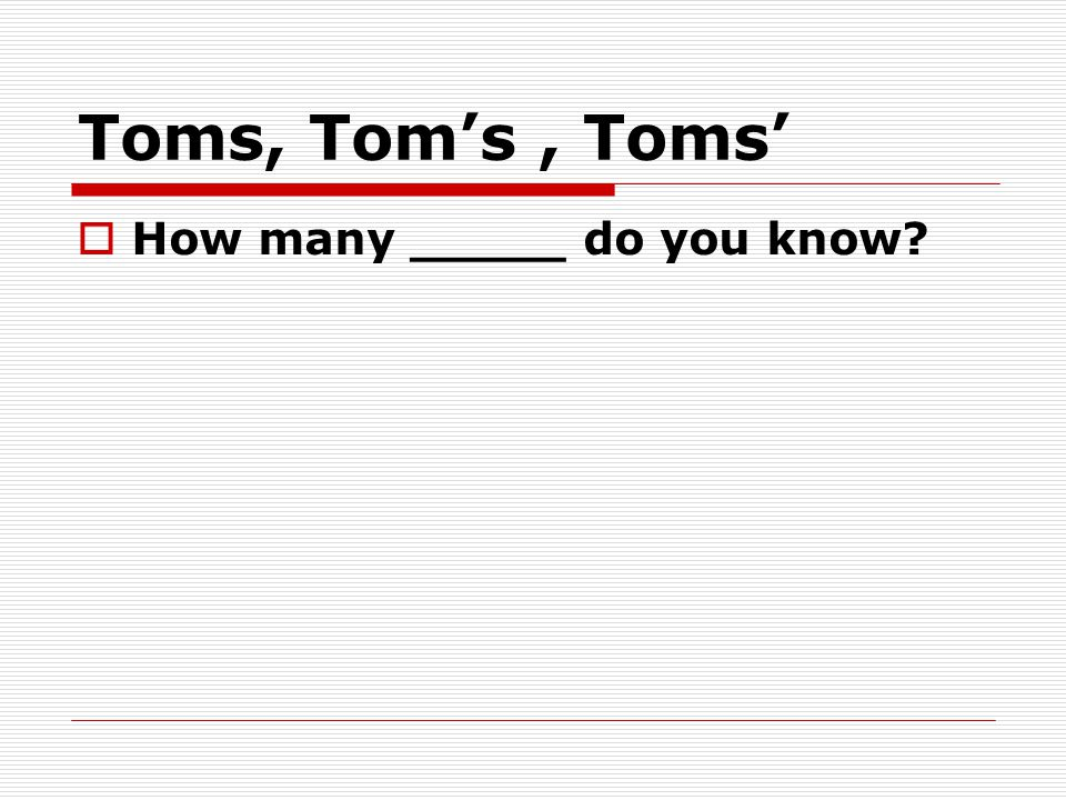 Toms, Tom's, Toms'  How many _____ do you know