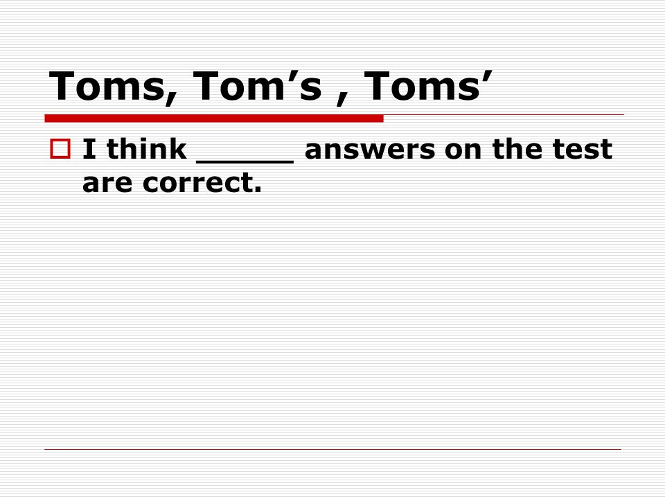 Toms, Tom's, Toms'  I think _____ answers on the test are correct.