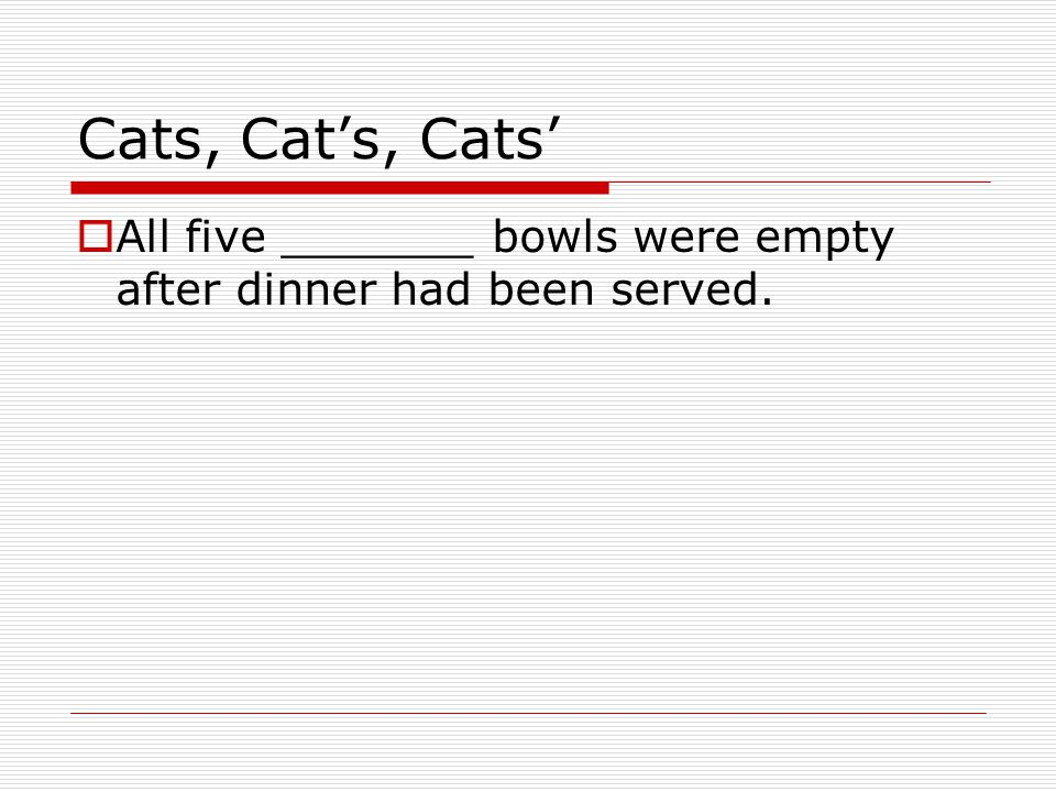 Cats, Cat's, Cats'  All five _______ bowls were empty after dinner had been served.