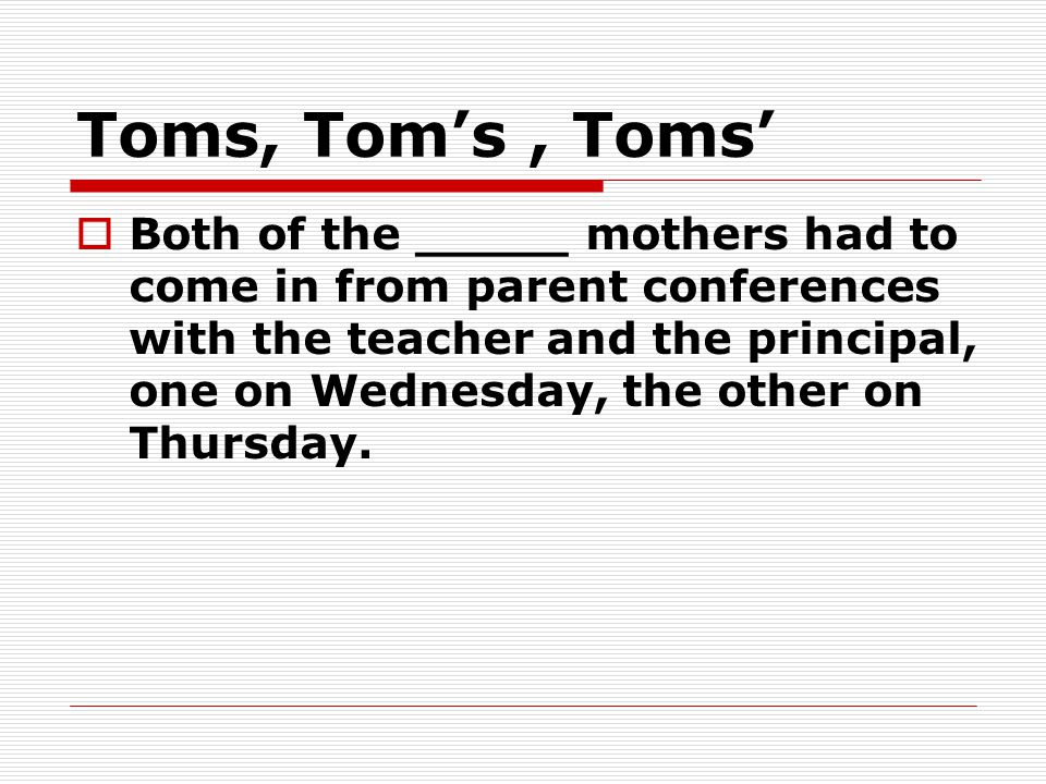 Toms, Tom's, Toms'  Both of the _____ mothers had to come in from parent conferences with the teacher and the principal, one on Wednesday, the other on Thursday.