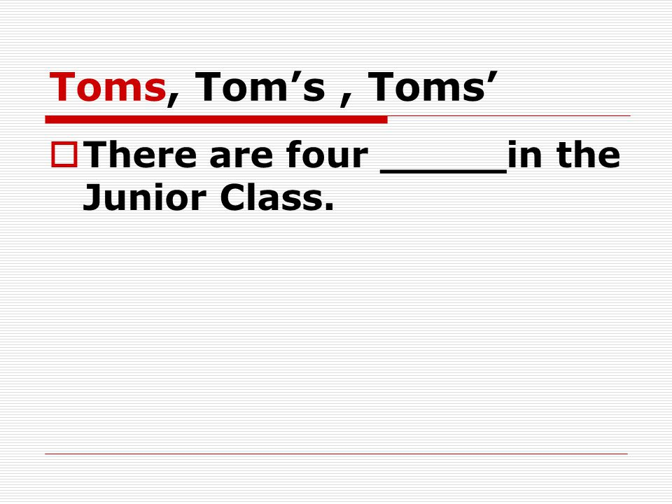 Toms, Tom's, Toms'  There are four _____in the Junior Class.